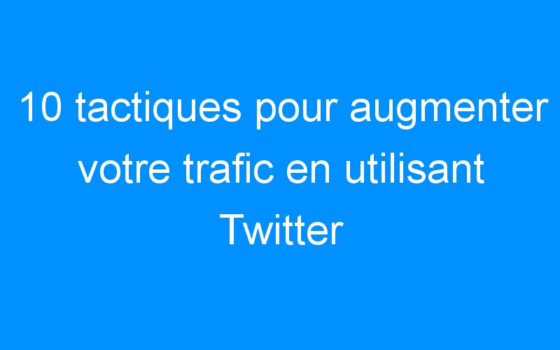 10 tactiques pour augmenter votre trafic en utilisant Twitter