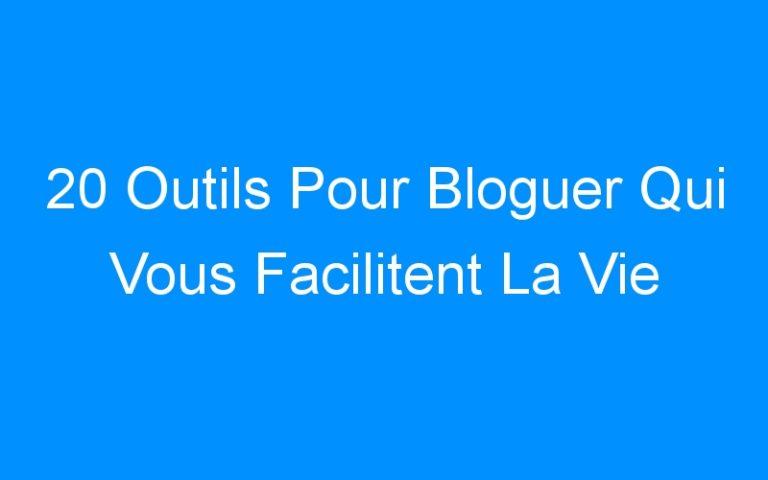 20 Outils Pour Bloguer Qui Vous Facilitent La Vie