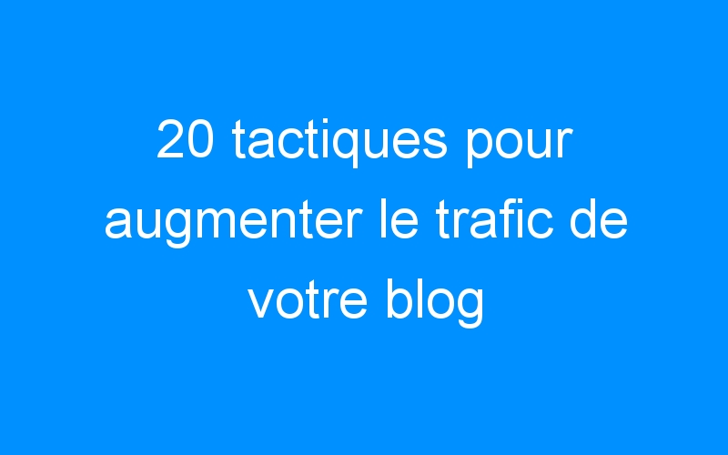 20 tactiques pour augmenter le trafic de votre blog