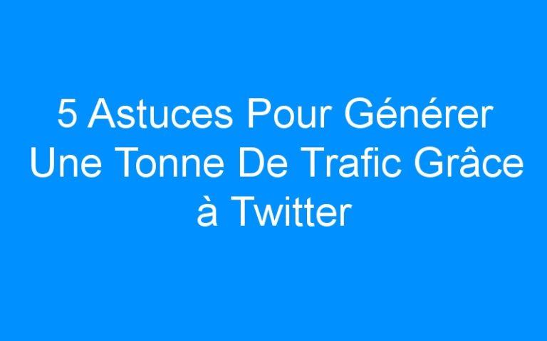 5 Astuces Pour Générer Une Tonne De Trafic Grâce à Twitter