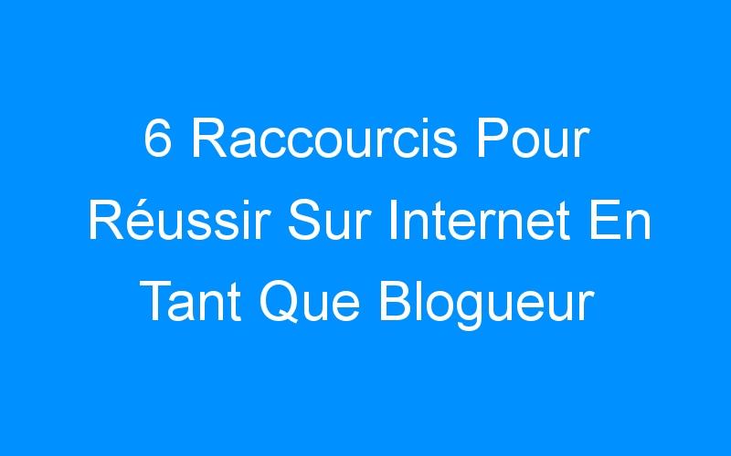 6 Raccourcis Pour Réussir Sur Internet En Tant Que Blogueur