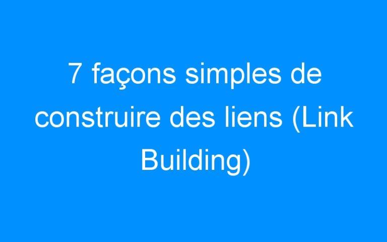 7 façons simples de construire des liens (Link Building)