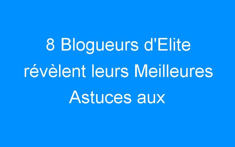 8 Blogueurs d'Elite révèlent leurs Meilleures Astuces aux Blogueurs Débutants