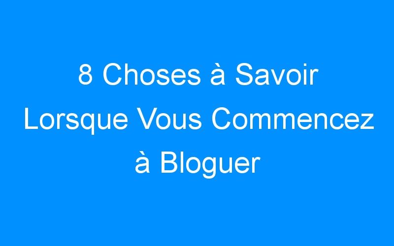 8 Choses à Savoir Lorsque Vous Commencez à Bloguer
