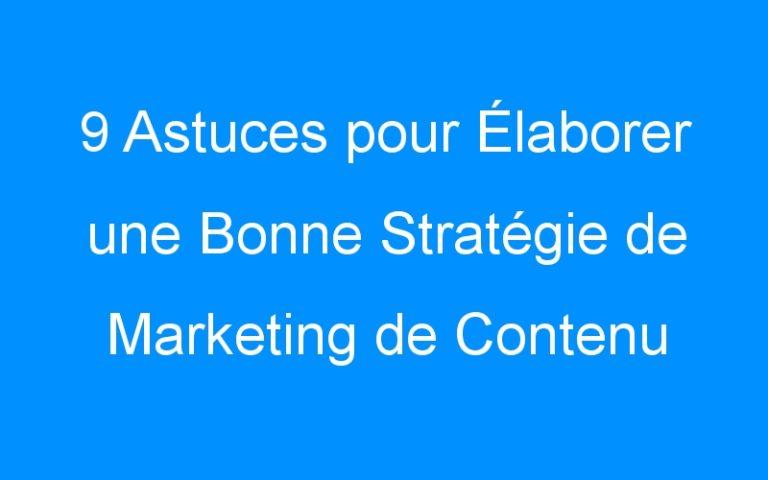 9 Astuces pour Élaborer une Bonne Stratégie de Marketing de Contenu