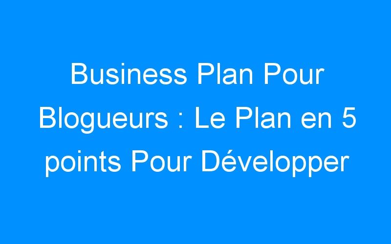 Business Plan Pour Blogueurs : Le Plan en 5 points Pour Développer Son Blog