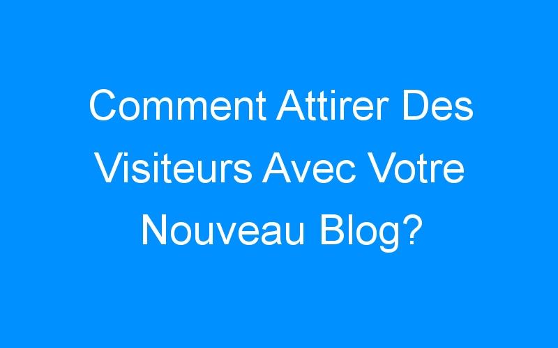 Comment Attirer Des Visiteurs Avec Votre Nouveau Blog?