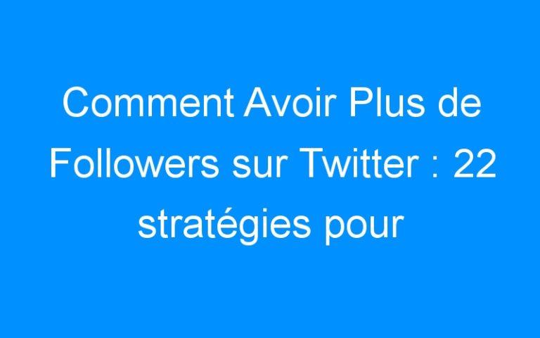 Comment Avoir Plus de Followers sur Twitter : 22 stratégies pour développer rapidement vos followers