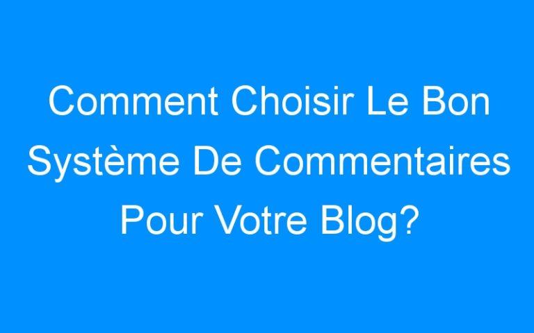 Comment Choisir Le Bon Système De Commentaires Pour Votre Blog?