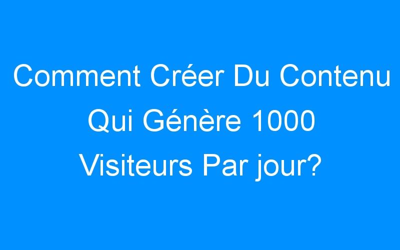 Comment Créer Du Contenu Qui Génère 1000 Visiteurs Par jour?