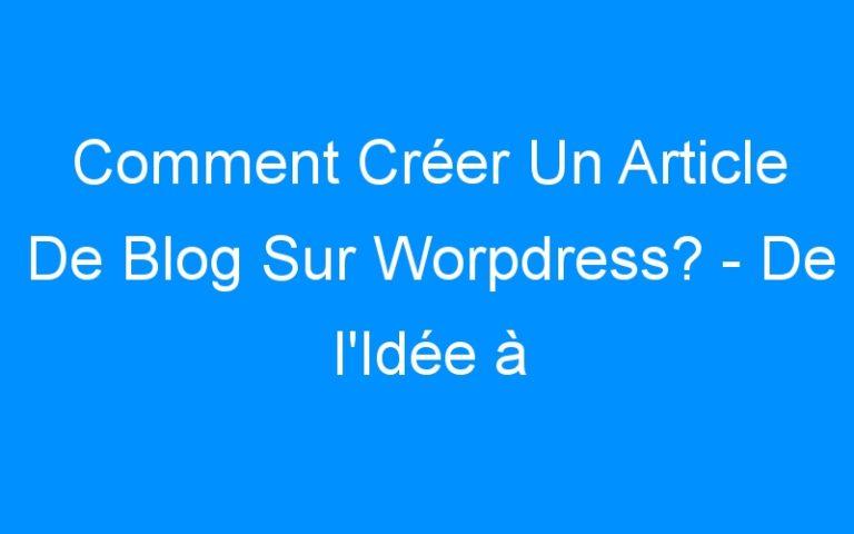 Comment Créer Un Article De Blog Sur Worpdress? – De l'Idée à La Publication