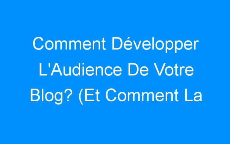 Comment Développer L'Audience De Votre Blog? (Et Comment La Garder)