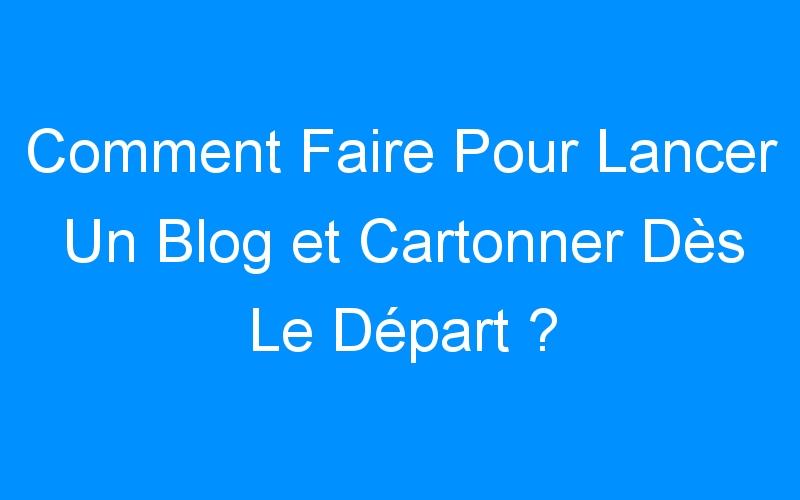 Comment Faire Pour Lancer Un Blog et Cartonner Dès Le Départ ?