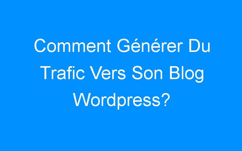 Comment Générer Du Trafic Vers Son Blog WordPress?