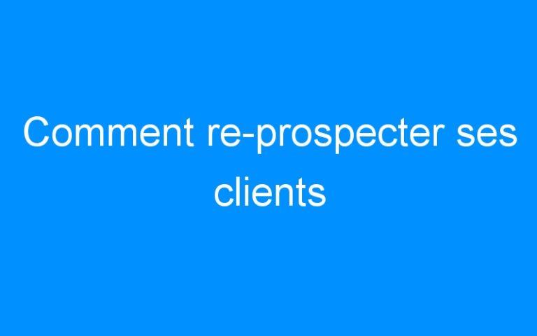 Comment re-prospecter ses clients