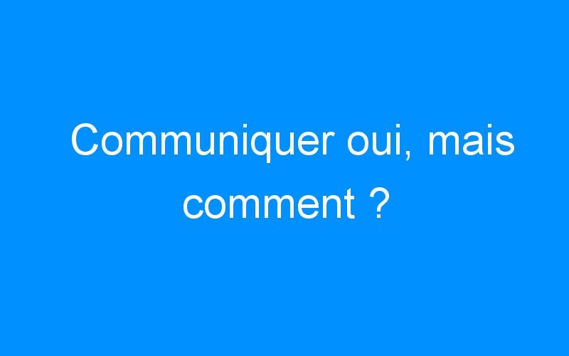 Communiquer oui, mais comment ?