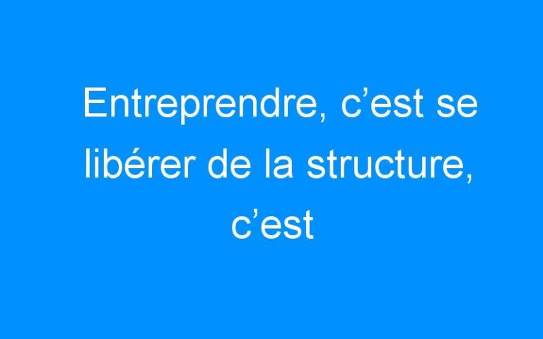Entreprendre, c'est se libérer de la structure, c'est privilégier le projet !