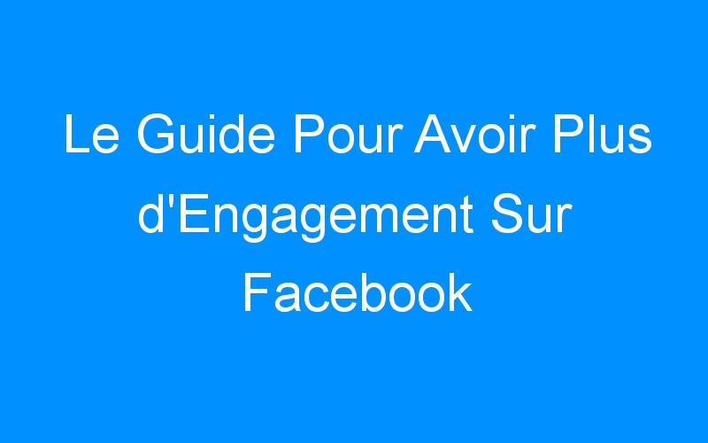 Le Guide Pour Avoir Plus d'Engagement Sur Facebook