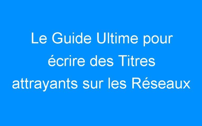 Le Guide Ultime pour écrire des Titres attrayants sur les Réseaux Sociaux afin d'obtenir plus de clics