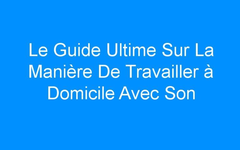 Le Guide Ultime Sur La Manière De Travailler à Domicile Avec Son Business En Ligne