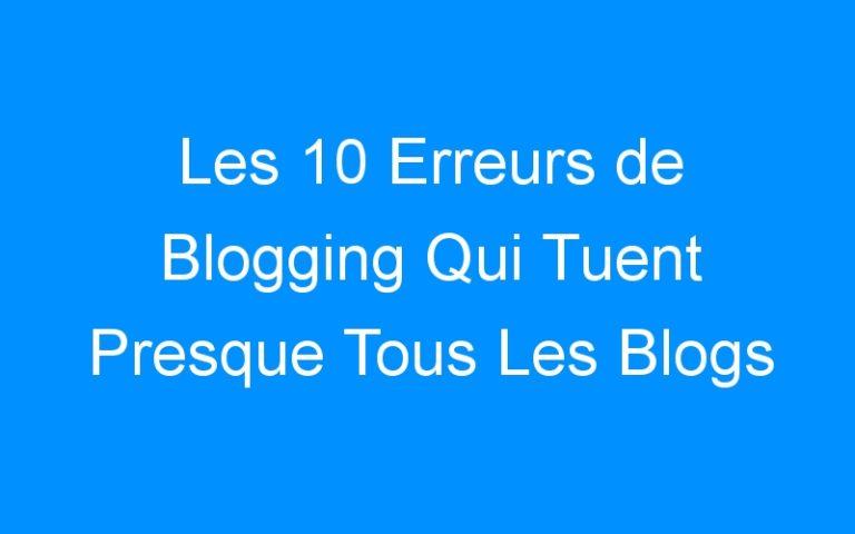 Les 10 Erreurs de Blogging Qui Tuent Presque Tous Les Blogs