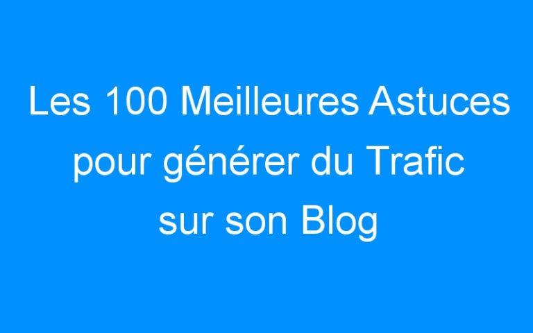 Les 100 Meilleures Astuces pour générer du Trafic sur son Blog