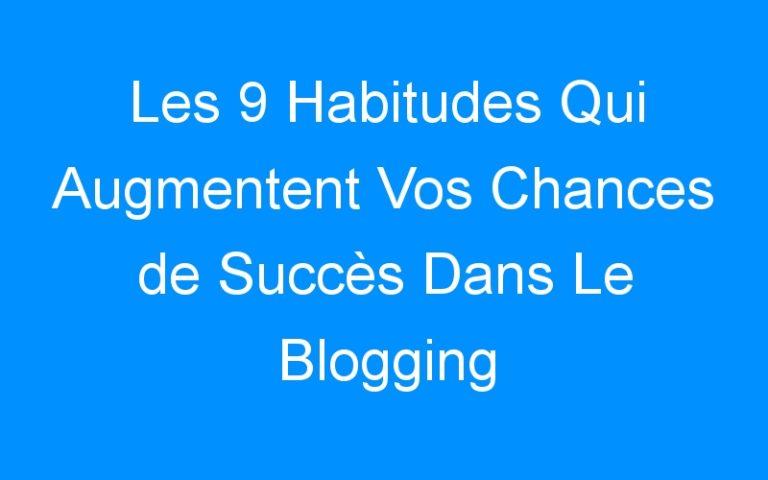 Les 9 Habitudes Qui Augmentent Vos Chances de Succès Dans Le Blogging