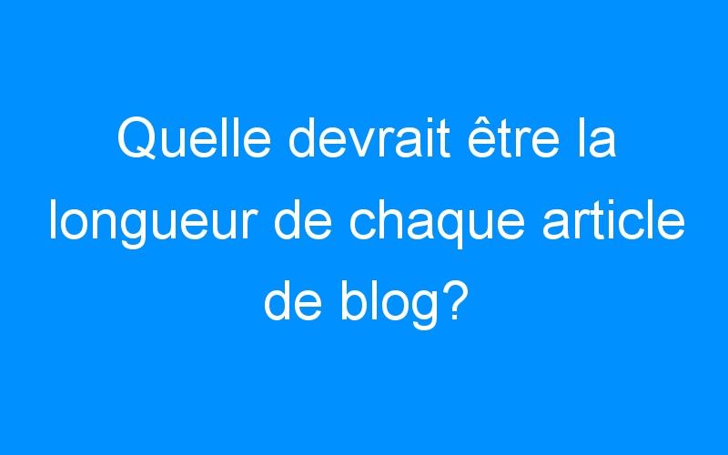 Quelle devrait être la longueur de chaque article de blog?