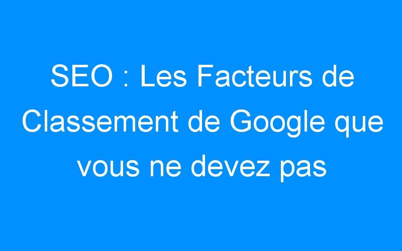 SEO : Les Facteurs de Classement de Google que vous ne devez pas ignorer