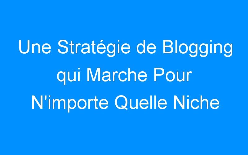 Une Stratégie de Blogging qui Marche Pour N'importe Quelle Niche