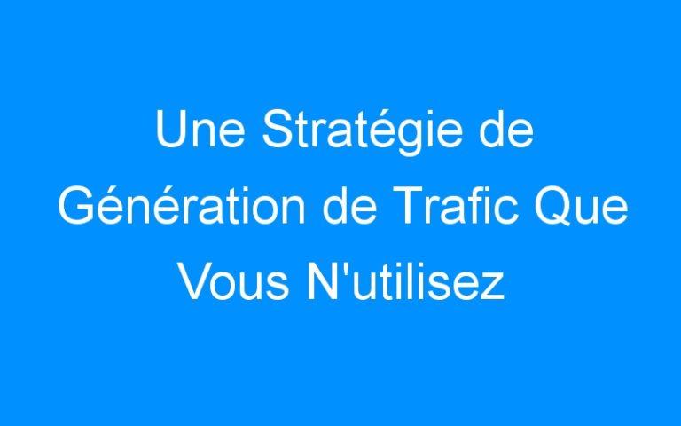 Une Stratégie de Génération de Trafic Que Vous N'utilisez Certainement Pas