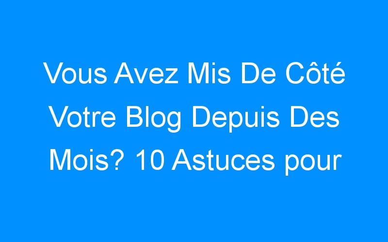 Vous Avez Mis De Côté Votre Blog Depuis Des Mois? 10 Astuces pour Faire Votre Retour